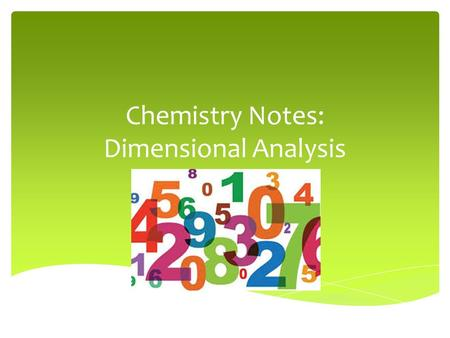 Chemistry Notes: Dimensional Analysis.  In Chemistry and every-day life you will often need to express a measurement using a different unit than the.
