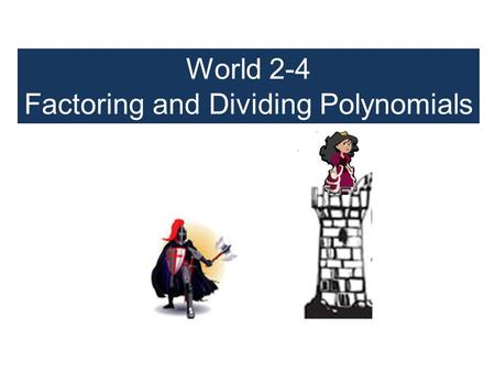 World 2-4 Factoring and Dividing Polynomials. A Factor HELP ME! Math students. You're my only hope. The factors of 6 are… 1,2,3, & 6 The factors of 24.