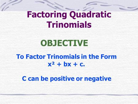 Factoring Quadratic Trinomials To Factor Trinomials in the Form x² + bx + c. OBJECTIVE C can be positive or negative.