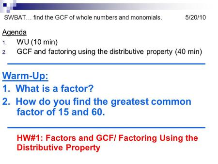 SWBAT… find the GCF of whole numbers and monomials. 5/20/10 Agenda 1. WU (10 min) 2. GCF and factoring using the distributive property (40 min) Warm-Up: