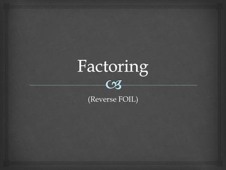 (Reverse FOIL).   Factoring trinomials is one of the most important concepts in mathematics (and one of my favorite things to do)!  Think of factoring.
