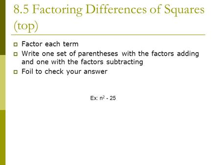 8.5 Factoring Differences of Squares (top)  Factor each term  Write one set of parentheses with the factors adding and one with the factors subtracting.