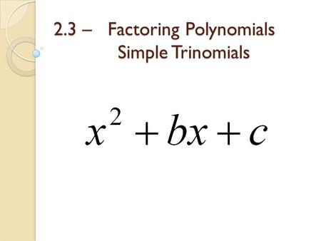 2.3 – Factoring Polynomials Simple Trinomials. A simple trinomial is a quadratic expression where the leading coefficient is a 1. To factor a simple trinomial.