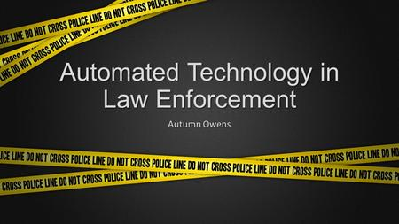 Automated Technology in Law Enforcement Autumn Owens.