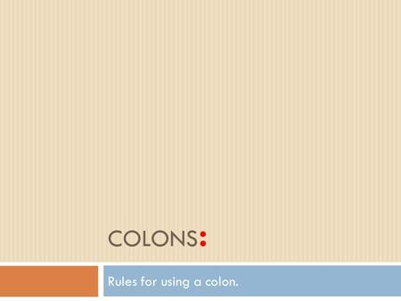 COLONS : Rules for using a colon.. Rule 1  Use a colon to signal the reader that a series of words, phrases, or clauses follows a complete sentence.