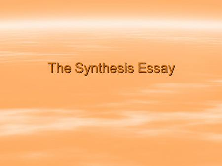 The Synthesis Essay. Synthesis  the combining of the constituent elements of separate material or abstract entities into a single or unified entity 
