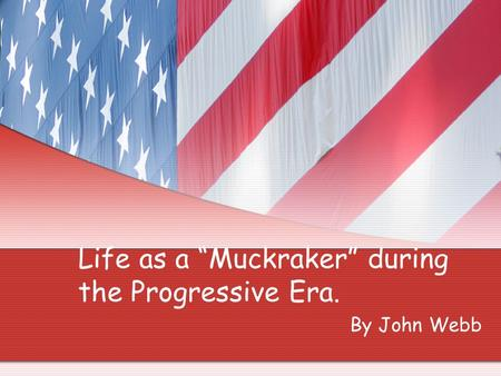 "Life as a ""Muckraker"" during the Progressive Era. By John Webb."