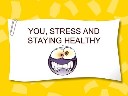 YOU, STRESS AND STAYING HEALTHY. WHAT IS STRESS? Threat, challenge, change Stressor = any situation or activity that has physical, mental or emotional.