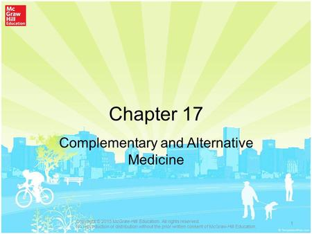 Chapter 17 Complementary and Alternative Medicine 1 Copyright © 2015 McGraw-Hill Education. All rights reserved. No reproduction or distribution without.