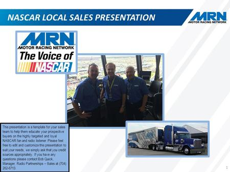 NASCAR LOCAL SALES PRESENTATION 1 This presentation is a template for your sales team to help them educate your prospective buyers on the highly targeted.