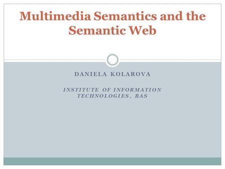 DANIELA KOLAROVA INSTITUTE OF INFORMATION TECHNOLOGIES, BAS Multimedia Semantics and the Semantic Web.