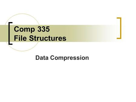 Comp 335 File Structures Data Compression. Why Study Data Compression? Conserves storage space Files can be transmitted faster because there are less.