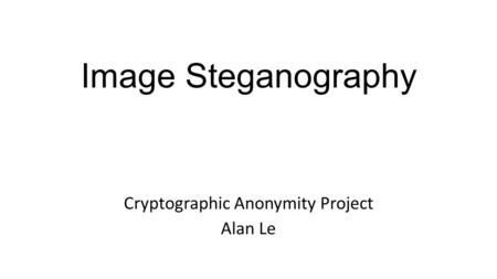 Image Steganography Cryptographic Anonymity Project Alan Le.