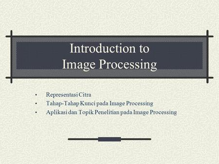 Introduction to Image Processing Representasi Citra Tahap-Tahap Kunci pada Image Processing Aplikasi dan Topik Penelitian pada Image Processing.