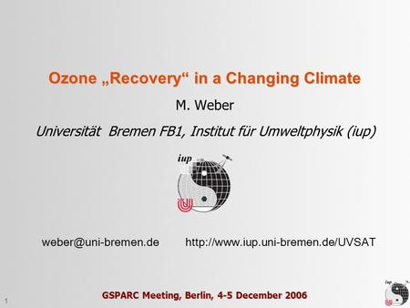 "1 Ozone ""Recovery"" in a Changing Climate M. Weber Universität Bremen FB1, Institut für Umweltphysik (iup)"