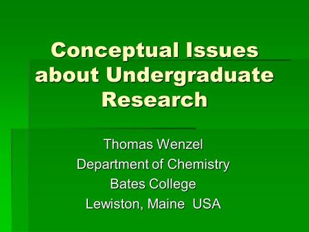 Conceptual Issues about Undergraduate Research Thomas Wenzel Department of Chemistry Bates College Lewiston, Maine USA.
