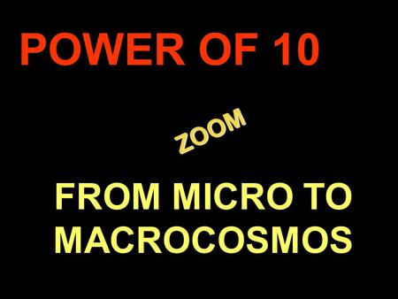 . ZOOM ZOOM POWER OF 10 FROM MICRO TO MACROCOSMOS.