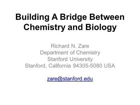 Building A Bridge Between Chemistry and Biology Richard N. Zare Department of Chemistry Stanford University Stanford, California 94305-5080 USA