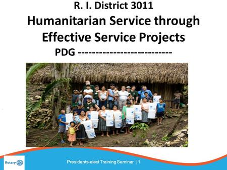 Presidents-elect Training Seminar | 1 R. I. District 3011 Humanitarian Service through Effective Service Projects PDG ---------------------------