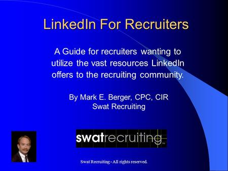 Swat Recruiting - All rights reserved. A Guide for recruiters wanting to utilize the vast resources LinkedIn offers to the recruiting community. By Mark.