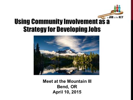 Using Community Involvement as a Strategy for Developing Jobs Meet at the Mountain III Bend, OR April 10, 2015.