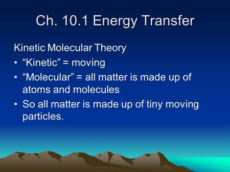 "Ch. 10.1 Energy Transfer Kinetic Molecular Theory ""Kinetic"" = moving ""Molecular"" = all matter is made up of atoms and molecules So all matter is made up."
