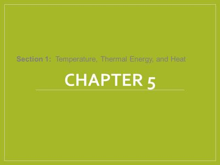 CHAPTER 5 Section 1: Temperature, Thermal Energy, and Heat.