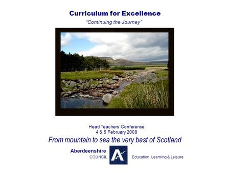 ". Curriculum for Excellence ""Continuing the Journey"" Head Teachers' Conference 4 & 5 February 2008 From mountain to sea the very best of Scotland Aberdeenshire."