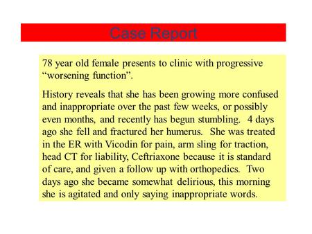 "Case Report 78 year old female presents to clinic with progressive ""worsening function"". History reveals that she has been growing more confused and inappropriate."