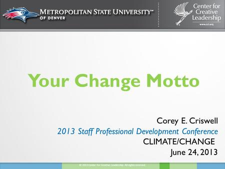 © 2013 Center for Creative Leadership. All rights reserved. Your Change Motto Corey E. Criswell 2013 Staff Professional Development Conference CLIMATE/CHANGE.