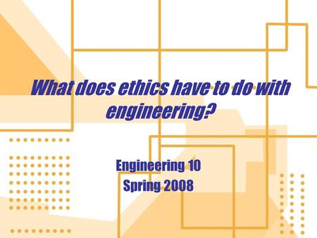 What does ethics have to do with engineering? Engineering 10 Spring 2008 Engineering 10 Spring 2008.