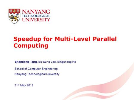 Speedup for Multi-Level Parallel Computing School of Computer Engineering Nanyang Technological University 21 st May 2012 Shanjiang Tang, Bu-Sung Lee,