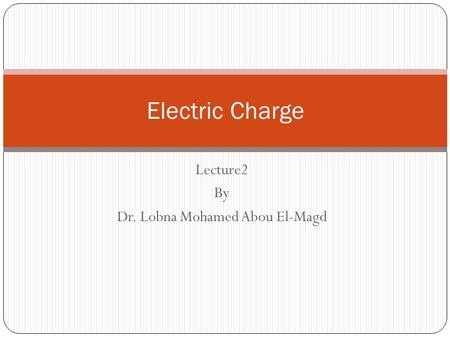 Lecture2 By Dr. Lobna Mohamed Abou El-Magd Electric Charge.
