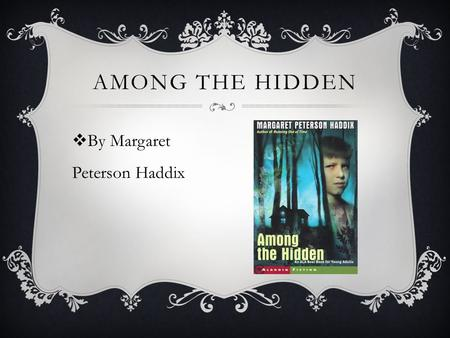  By Margaret Peterson Haddix AMONG THE HIDDEN.  Takes place in the future  Government controls number of children each family can have and other important.