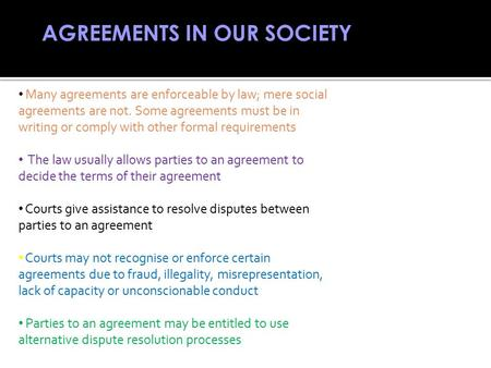AGREEMENTS IN OUR SOCIETY Many agreements are enforceable by law; mere social agreements are not. Some agreements must be in writing or comply with other.