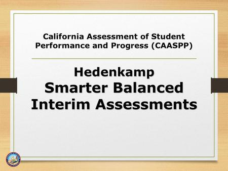 California Assessment of Student Performance and Progress (CAASPP) Hedenkamp Smarter Balanced Interim Assessments Interim Assessments.