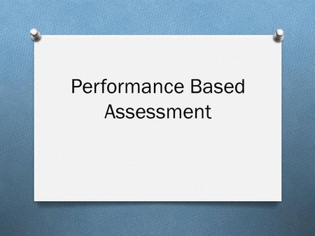 Performance Based Assessment. What is Performance Based Assessment? PBA is a form of assessment that requires students to perform a task rather than an.