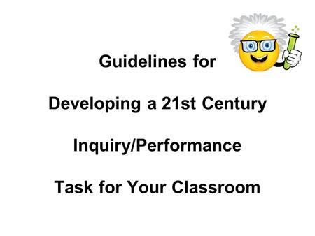 Guidelines for Developing a 21st Century Inquiry/Performance Task for Your Classroom.