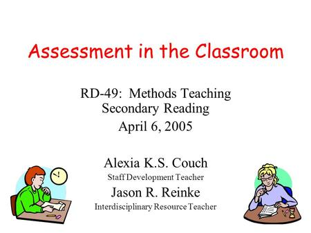 Assessment in the Classroom RD-49: Methods Teaching Secondary Reading April 6, 2005 Alexia K.S. Couch Staff Development Teacher Jason R. Reinke Interdisciplinary.
