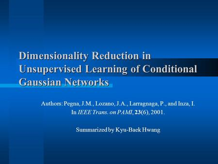 Dimensionality Reduction in Unsupervised Learning of Conditional Gaussian Networks Authors: Pegna, J.M., Lozano, J.A., Larragnaga, P., and Inza, I. In.