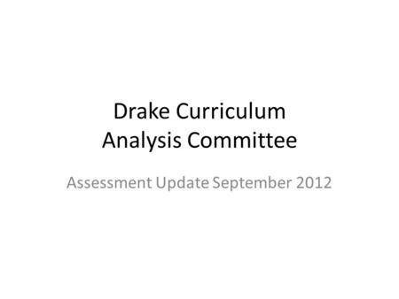 Drake Curriculum Analysis Committee Assessment Update September 2012.