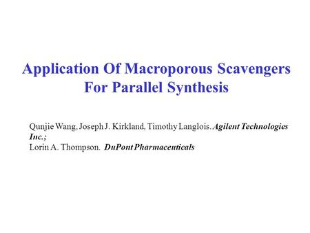 Application Of Macroporous Scavengers For Parallel Synthesis Qunjie Wang, Joseph J. Kirkland, Timothy Langlois. Agilent Technologies Inc.; Lorin A. Thompson.
