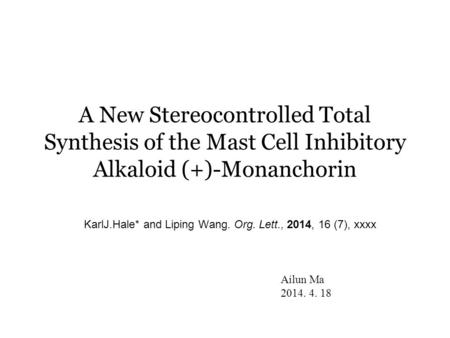A New Stereocontrolled Total Synthesis of the Mast Cell Inhibitory Alkaloid (+)-Monanchorin KarlJ.Hale* and Liping Wang. Org. Lett., 2014, 16 (7), xxxx.