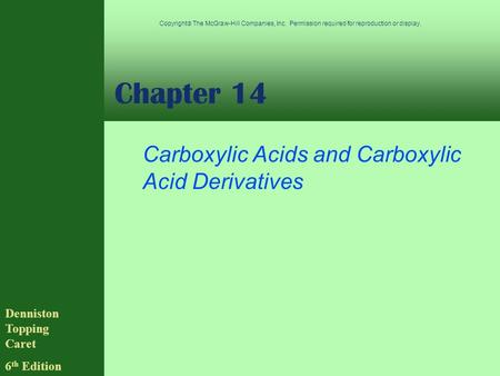 Chapter 14 Carboxylic Acids and Carboxylic Acid Derivatives Denniston Topping Caret 6 th Edition Copyright  The McGraw-Hill Companies, Inc. Permission.