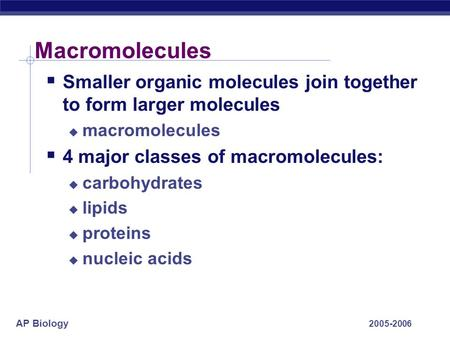 AP Biology 2005-2006 Macromolecules  Smaller organic molecules join together to form larger molecules  macromolecules  4 major classes of macromolecules: