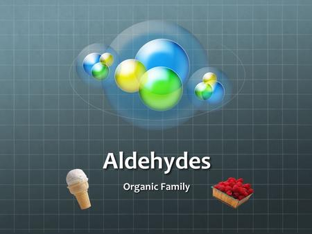 Aldehydes Organic Family. What is an aldehyde anyway? An organic compound in which the carbonyl group (C=O) is attached to at least one hydrogen (-CHO).