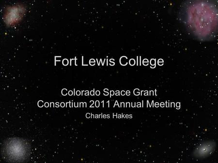 Charles Hakes Fort Lewis College 1 Colorado Space Grant Consortium 2011 Annual Meeting Charles Hakes.
