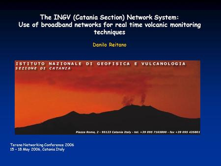 The INGV (Catania Section) Network System: Use of broadband networks for real time volcanic monitoring techniques Danilo Reitano Terena Networking Conference.