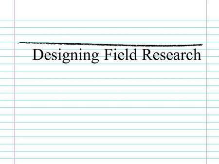 Designing Field Research. Establish Your Goals What specifically do you want to find out? Make a list of questions you want answered Determine the best.