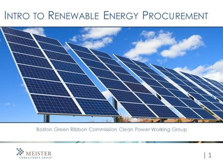 | 1 I NTRO TO R ENEWABLE E NERGY P ROCUREMENT Boston Green Ribbon Commission Clean Power Working Group.